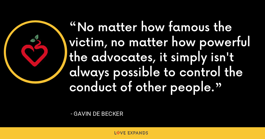 No matter how famous the victim, no matter how powerful the advocates, it simply isn't always possible to control the conduct of other people. - Gavin de Becker