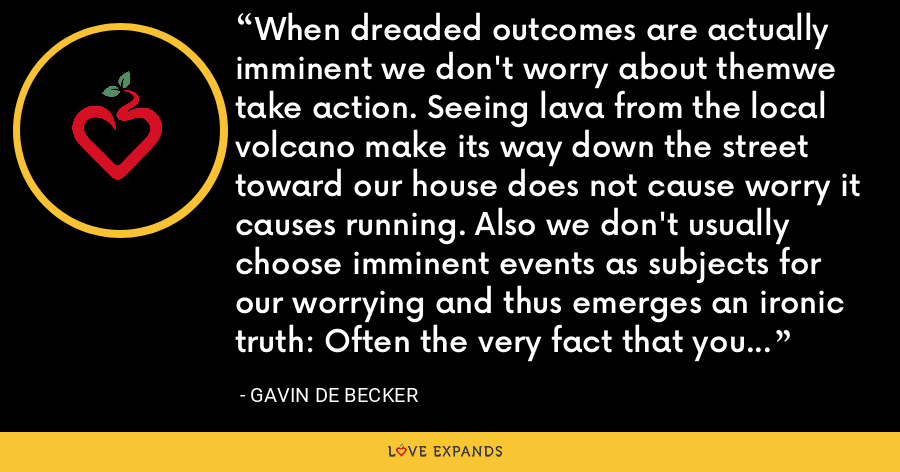 When dreaded outcomes are actually imminent we don't worry about themwe take action. Seeing lava from the local volcano make its way down the street toward our house does not cause worry it causes running. Also we don't usually choose imminent events as subjects for our worrying and thus emerges an ironic truth: Often the very fact that you are worrying about something means that it isn't likely to happen. - Gavin de Becker