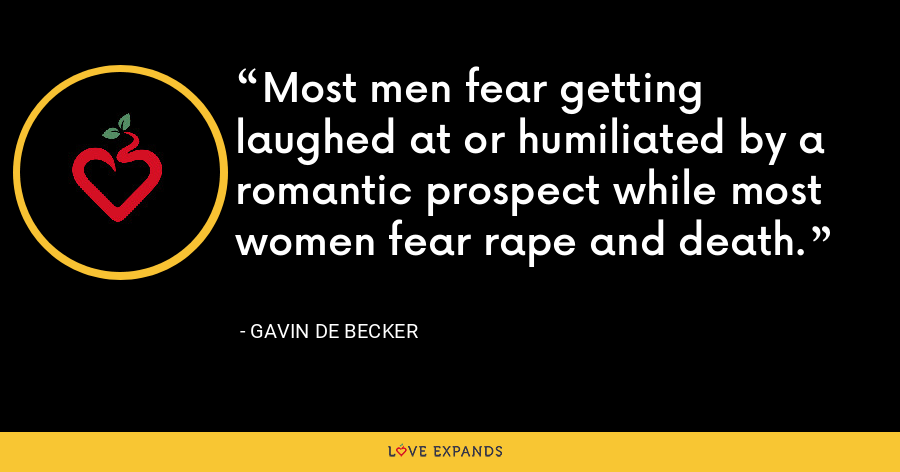 Most men fear getting laughed at or humiliated by a romantic prospect while most women fear rape and death. - Gavin de Becker