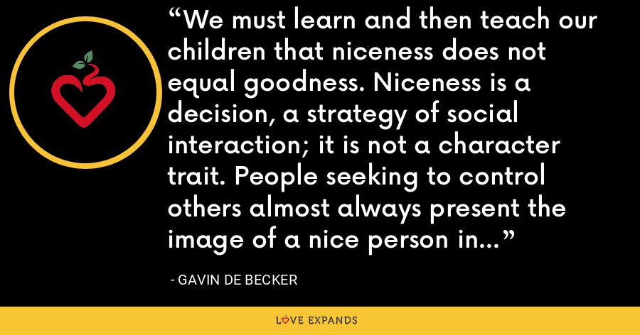 We must learn and then teach our children that niceness does not equal goodness. Niceness is a decision, a strategy of social interaction; it is not a character trait. People seeking to control others almost always present the image of a nice person in the beginning. - Gavin de Becker