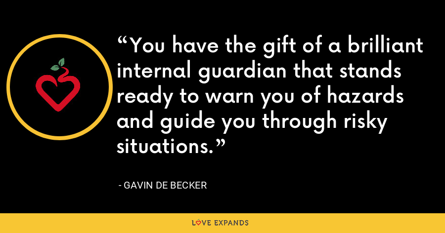 You have the gift of a brilliant internal guardian that stands ready to warn you of hazards and guide you through risky situations. - Gavin de Becker