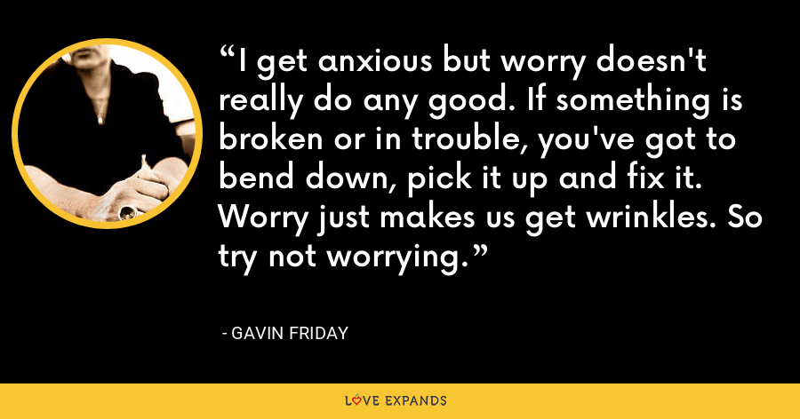 I get anxious but worry doesn't really do any good. If something is broken or in trouble, you've got to bend down, pick it up and fix it. Worry just makes us get wrinkles. So try not worrying. - Gavin Friday