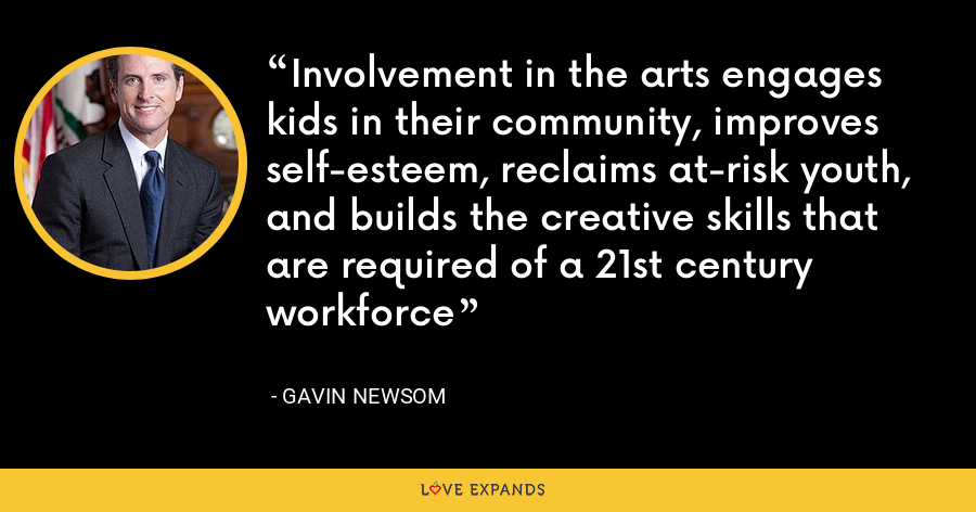 Involvement in the arts engages kids in their community, improves self-esteem, reclaims at-risk youth, and builds the creative skills that are required of a 21st century workforce - Gavin Newsom