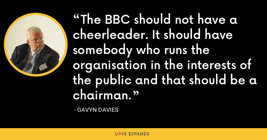 The BBC should not have a cheerleader. It should have somebody who runs the organisation in the interests of the public and that should be a chairman. - Gavyn Davies