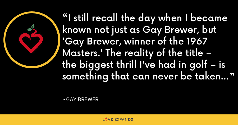 I still recall the day when I became known not just as Gay Brewer, but 'Gay Brewer, winner of the 1967 Masters.' The reality of the title – the biggest thrill I've had in golf – is something that can never be taken away. - Gay Brewer
