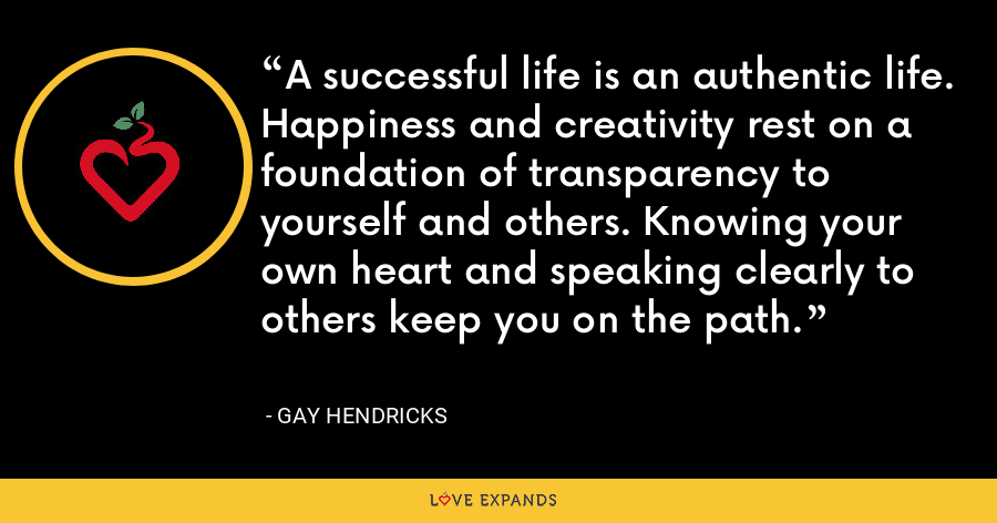 A successful life is an authentic life. Happiness and creativity rest on a foundation of transparency to yourself and others. Knowing your own heart and speaking clearly to others keep you on the path. - Gay Hendricks