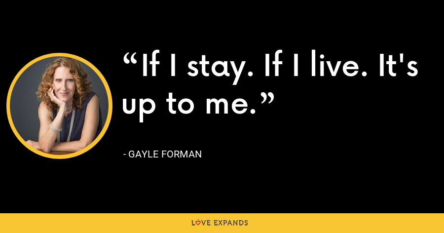 If I stay. If I live. It's up to me. - Gayle Forman
