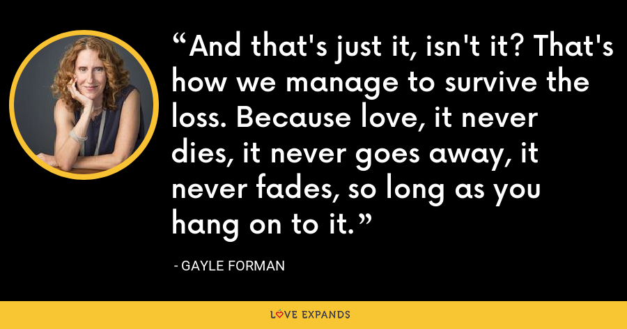 And that's just it, isn't it? That's how we manage to survive the loss. Because love, it never dies, it never goes away, it never fades, so long as you hang on to it. - Gayle Forman