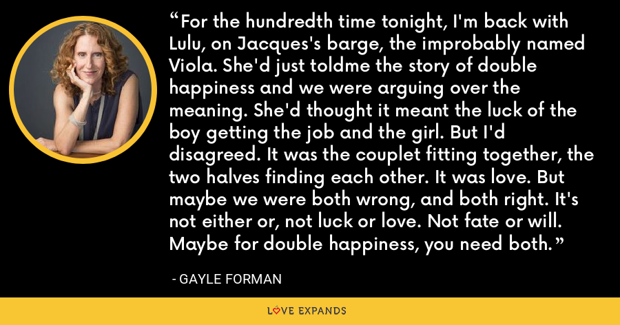 For the hundredth time tonight, I'm back with Lulu, on Jacques's barge, the improbably named Viola. She'd just toldme the story of double happiness and we were arguing over the meaning. She'd thought it meant the luck of the boy getting the job and the girl. But I'd disagreed. It was the couplet fitting together, the two halves finding each other. It was love. But maybe we were both wrong, and both right. It's not either or, not luck or love. Not fate or will. Maybe for double happiness, you need both. - Gayle Forman