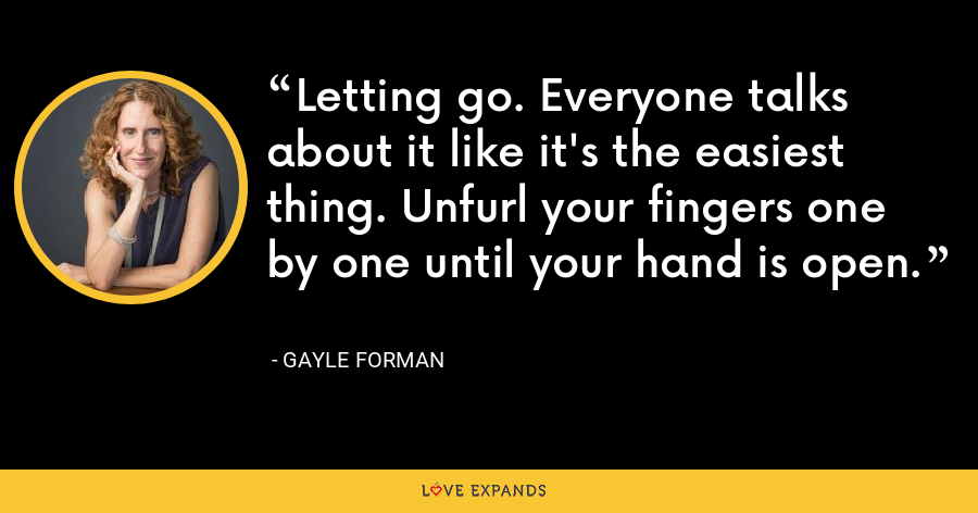 Letting go. Everyone talks about it like it's the easiest thing. Unfurl your fingers one by one until your hand is open. - Gayle Forman