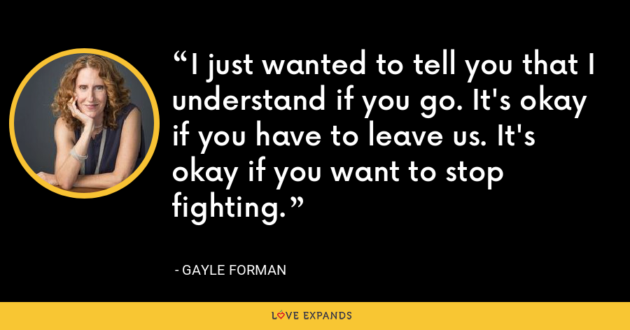 I just wanted to tell you that I understand if you go. It's okay if you have to leave us. It's okay if you want to stop fighting. - Gayle Forman