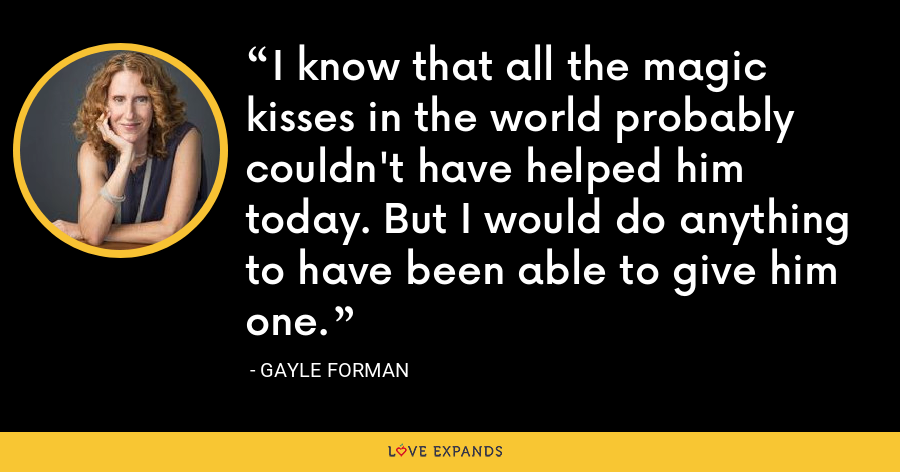 I know that all the magic kisses in the world probably couldn't have helped him today. But I would do anything to have been able to give him one. - Gayle Forman