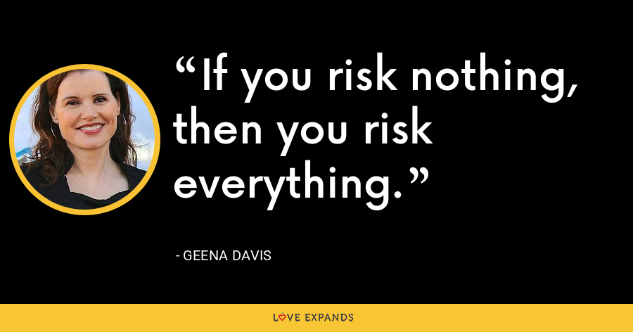 If you risk nothing, then you risk everything. - Geena Davis