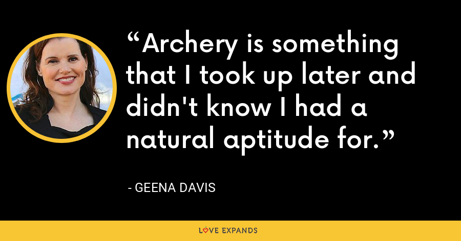 Archery is something that I took up later and didn't know I had a natural aptitude for. - Geena Davis