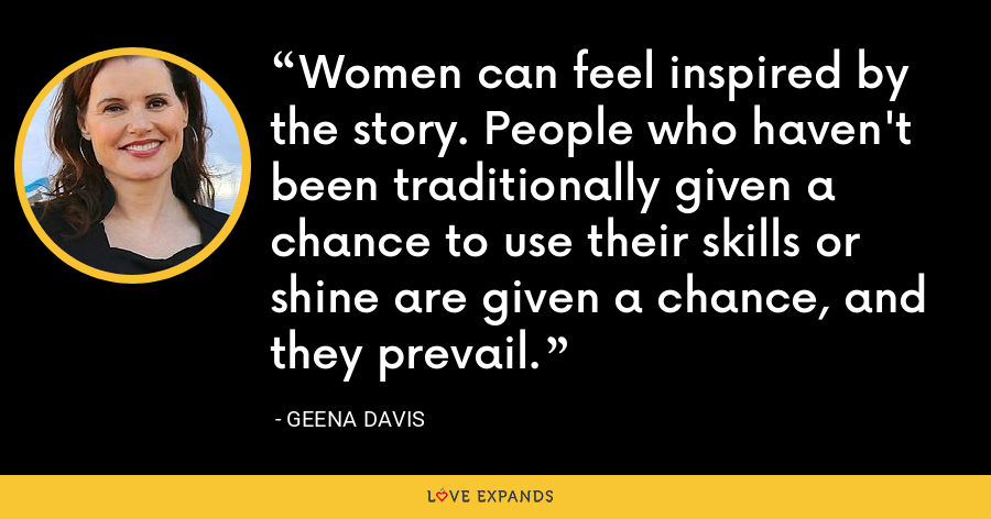 Women can feel inspired by the story. People who haven't been traditionally given a chance to use their skills or shine are given a chance, and they prevail. - Geena Davis