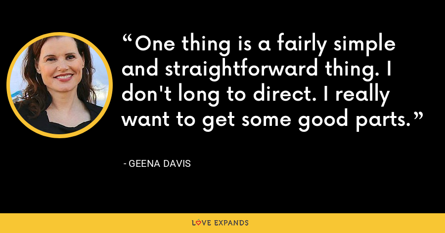 One thing is a fairly simple and straightforward thing. I don't long to direct. I really want to get some good parts. - Geena Davis