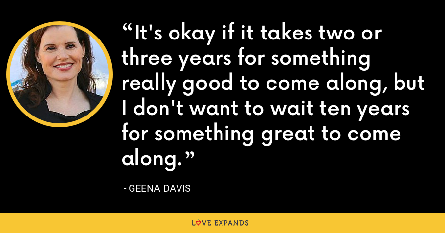It's okay if it takes two or three years for something really good to come along, but I don't want to wait ten years for something great to come along. - Geena Davis
