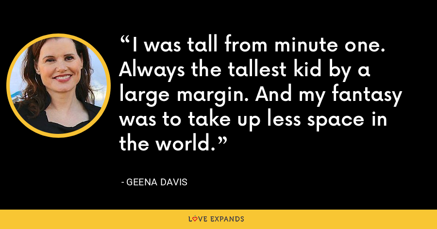 I was tall from minute one. Always the tallest kid by a large margin. And my fantasy was to take up less space in the world. - Geena Davis