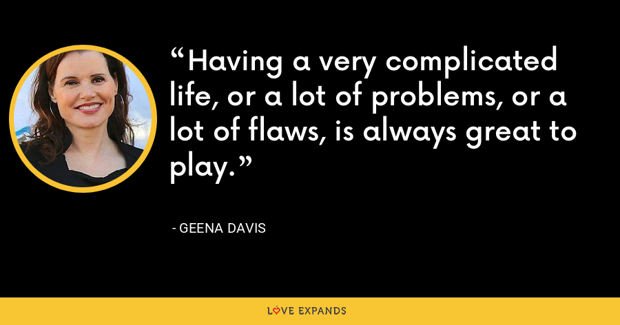 Having a very complicated life, or a lot of problems, or a lot of flaws, is always great to play. - Geena Davis
