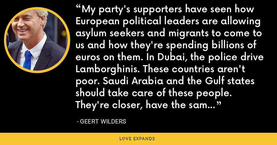 My party's supporters have seen how European political leaders are allowing asylum seekers and migrants to come to us and how they're spending billions of euros on them. In Dubai, the police drive Lamborghinis. These countries aren't poor. Saudi Arabia and the Gulf states should take care of these people. They're closer, have the same religion, the same climate, the same culture. - Geert Wilders