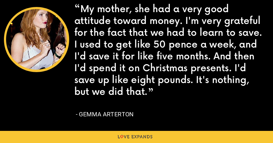 My mother, she had a very good attitude toward money. I'm very grateful for the fact that we had to learn to save. I used to get like 50 pence a week, and I'd save it for like five months. And then I'd spend it on Christmas presents. I'd save up like eight pounds. It's nothing, but we did that. - Gemma Arterton