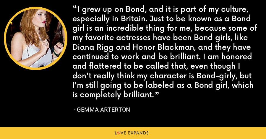 I grew up on Bond, and it is part of my culture, especially in Britain. Just to be known as a Bond girl is an incredible thing for me, because some of my favorite actresses have been Bond girls, like Diana Rigg and Honor Blackman, and they have continued to work and be brilliant. I am honored and flattered to be called that, even though I don't really think my character is Bond-girly, but I'm still going to be labeled as a Bond girl, which is completely brilliant. - Gemma Arterton