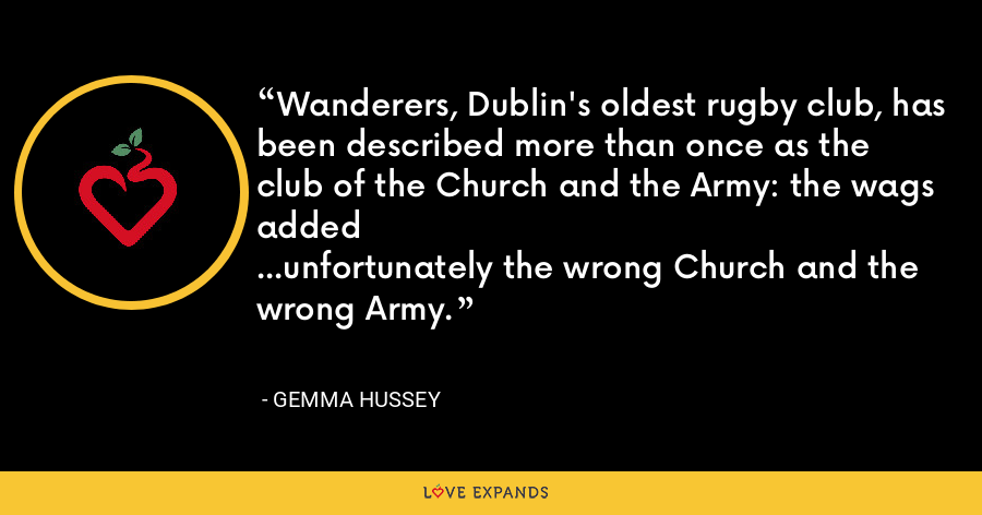 Wanderers, Dublin's oldest rugby club, has been described more than once as the club of the Church and the Army: the wags added...unfortunately the wrong Church and the wrong Army. - Gemma Hussey
