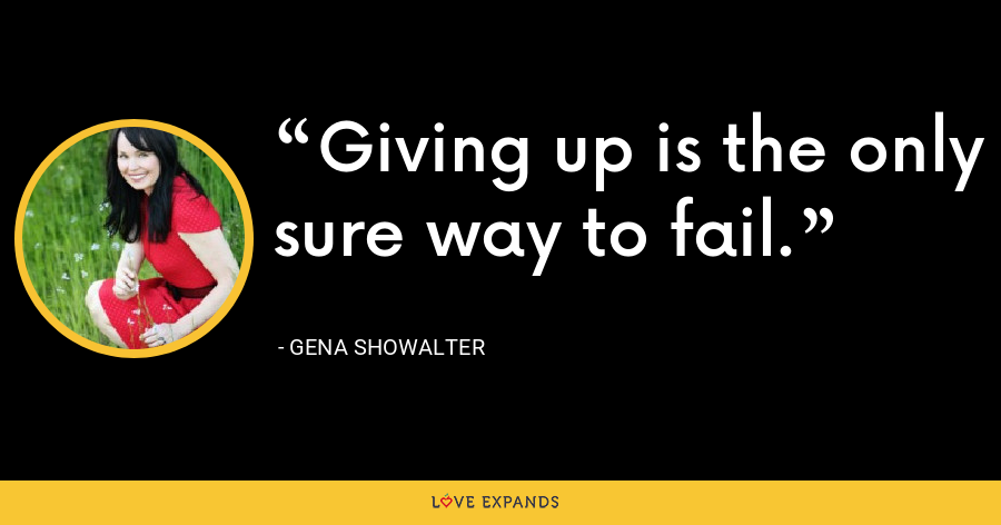 Giving up is the only sure way to fail. - Gena Showalter