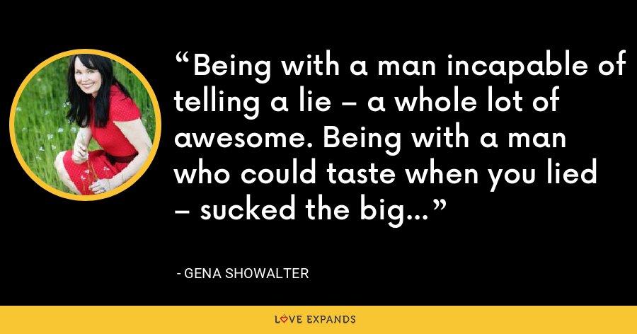 Being with a man incapable of telling a lie – a whole lot of awesome. Being with a man who could taste when you lied – sucked the big one. - Gena Showalter
