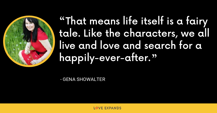 That means life itself is a fairy tale. Like the characters, we all live and love and search for a happily-ever-after. - Gena Showalter