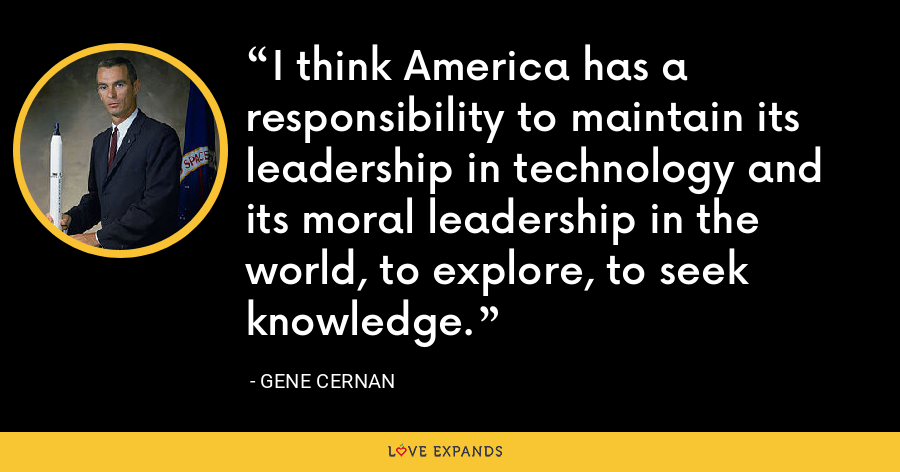 I think America has a responsibility to maintain its leadership in technology and its moral leadership in the world, to explore, to seek knowledge. - Gene Cernan