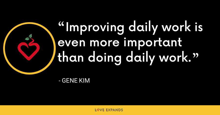 Improving daily work is even more important than doing daily work. - Gene Kim