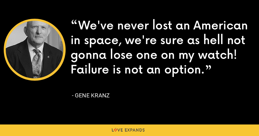 We've never lost an American in space, we're sure as hell not gonna lose one on my watch! Failure is not an option. - Gene Kranz