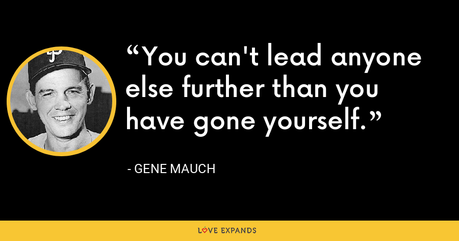 You can't lead anyone else further than you have gone yourself. - Gene Mauch