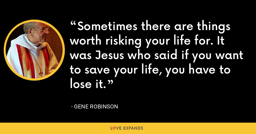 Sometimes there are things worth risking your life for. It was Jesus who said if you want to save your life, you have to lose it. - Gene Robinson