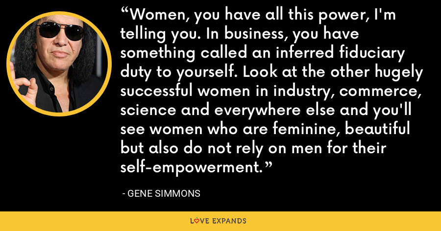 Women, you have all this power, I'm telling you. In business, you have something called an inferred fiduciary duty to yourself. Look at the other hugely successful women in industry, commerce, science and everywhere else and you'll see women who are feminine, beautiful but also do not rely on men for their self-empowerment. - Gene Simmons