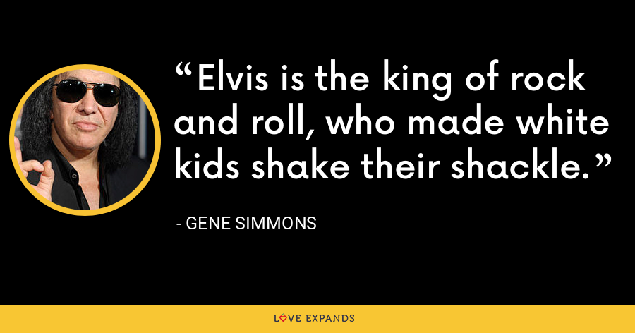 Elvis is the king of rock and roll, who made white kids shake their shackle. - Gene Simmons