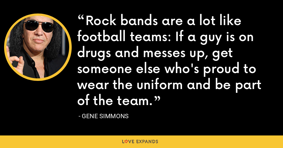 Rock bands are a lot like football teams: If a guy is on drugs and messes up, get someone else who's proud to wear the uniform and be part of the team. - Gene Simmons