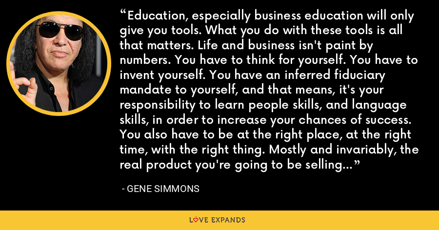 Education, especially business education will only give you tools. What you do with these tools is all that matters. Life and business isn't paint by numbers. You have to think for yourself. You have to invent yourself. You have an inferred fiduciary mandate to yourself, and that means, it's your responsibility to learn people skills, and language skills, in order to increase your chances of success. You also have to be at the right place, at the right time, with the right thing. Mostly and invariably, the real product you're going to be selling is….you. - Gene Simmons