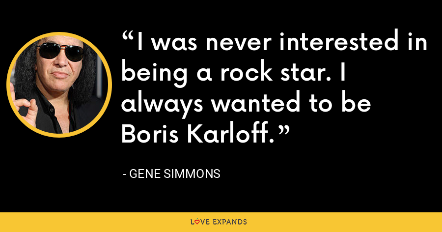 I was never interested in being a rock star. I always wanted to be Boris Karloff. - Gene Simmons