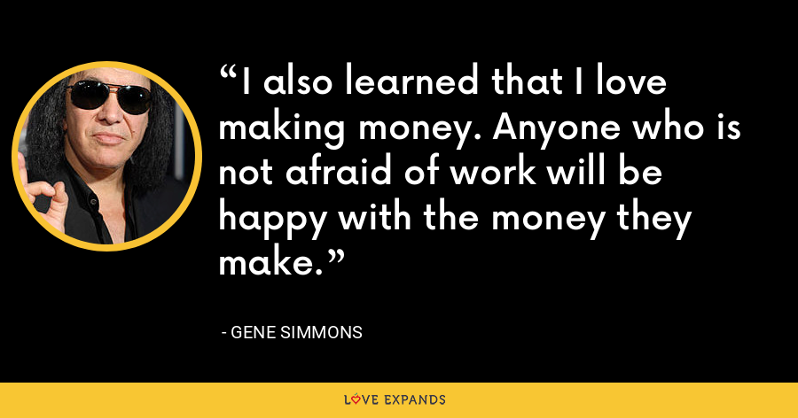 I also learned that I love making money. Anyone who is not afraid of work will be happy with the money they make. - Gene Simmons