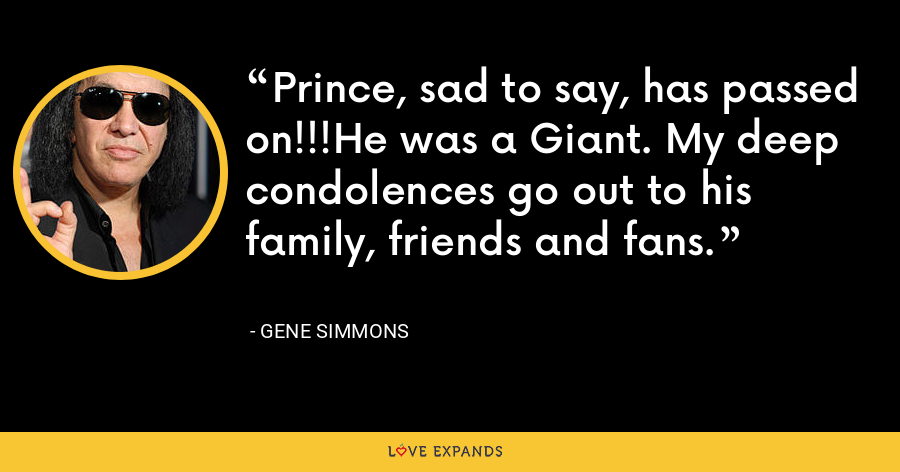 Prince, sad to say, has passed on!!!He was a Giant. My deep condolences go out to his family, friends and fans. - Gene Simmons