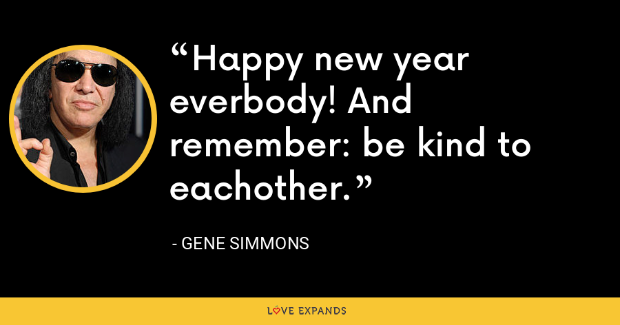 Happy new year everbody! And remember: be kind to eachother. - Gene Simmons