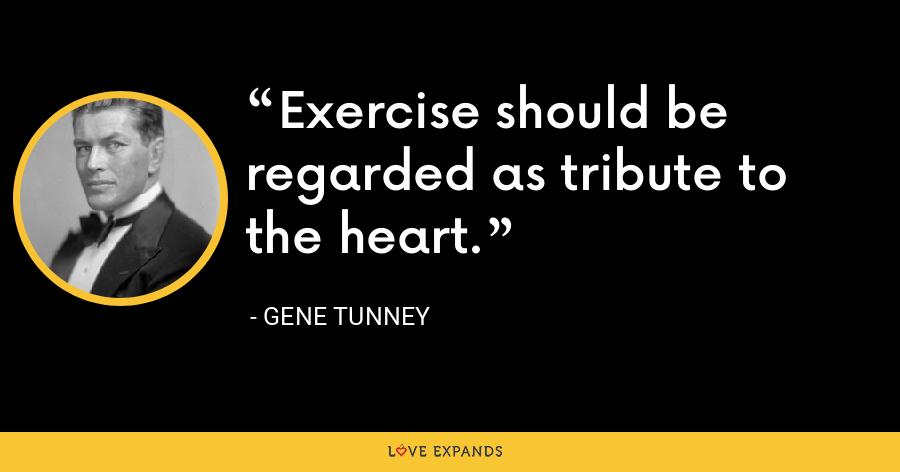 Exercise should be regarded as tribute to the heart. - Gene Tunney