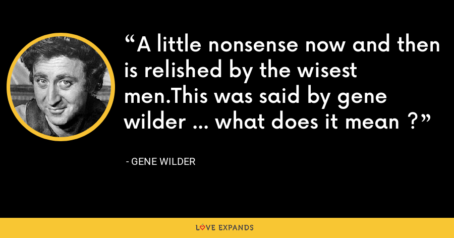 A little nonsense now and then is relished by the wisest men.This was said by gene wilder ... what does it mean ? - Gene Wilder