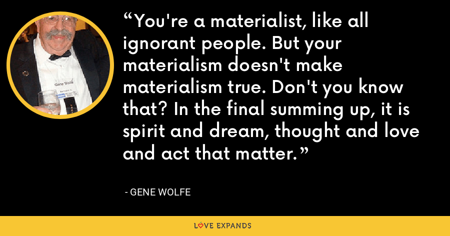 You're a materialist, like all ignorant people. But your materialism doesn't make materialism true. Don't you know that? In the final summing up, it is spirit and dream, thought and love and act that matter. - Gene Wolfe