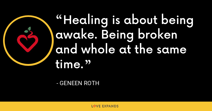 Healing is about being awake. Being broken and whole at the same time. - Geneen Roth