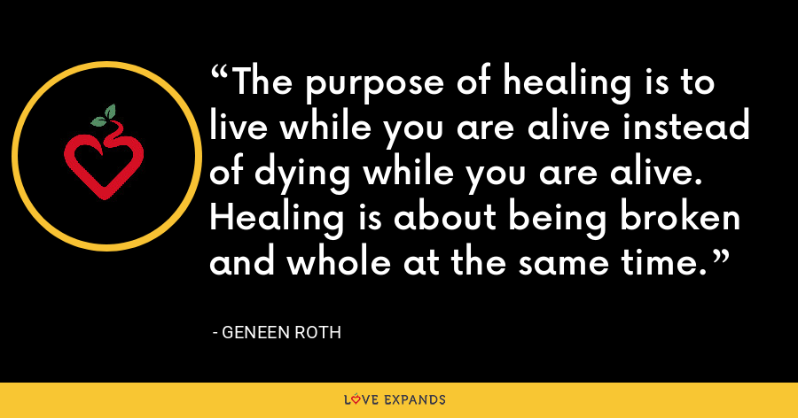 The purpose of healing is to live while you are alive instead of dying while you are alive. Healing is about being broken and whole at the same time. - Geneen Roth