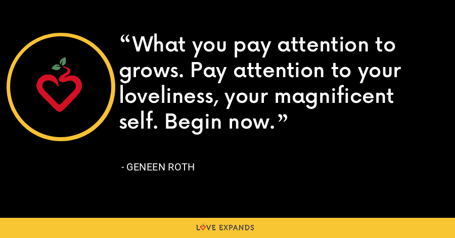 What you pay attention to grows. Pay attention to your loveliness, your magnificent self. Begin now. - Geneen Roth