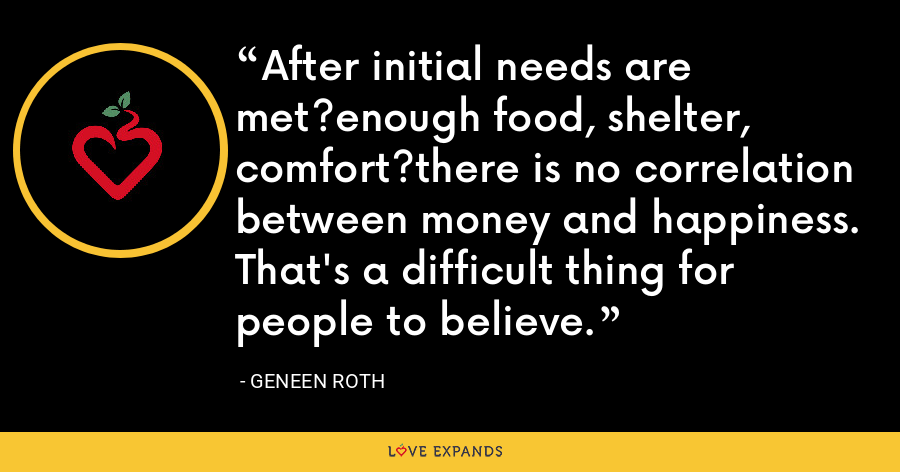 After initial needs are met?enough food, shelter, comfort?there is no correlation between money and happiness. That's a difficult thing for people to believe. - Geneen Roth